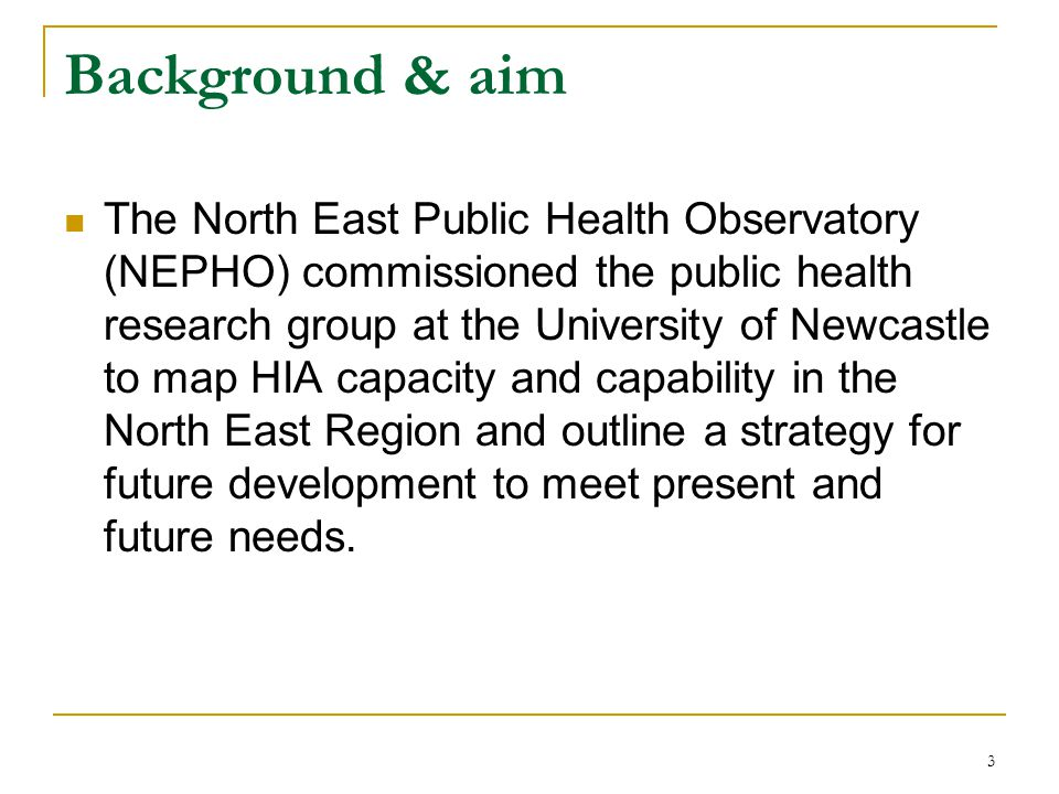 3 Background & aim The North East Public Health Observatory (NEPHO) commissioned the public health research group at the University of Newcastle to map HIA capacity and capability in the North East Region and outline a strategy for future development to meet present and future needs.