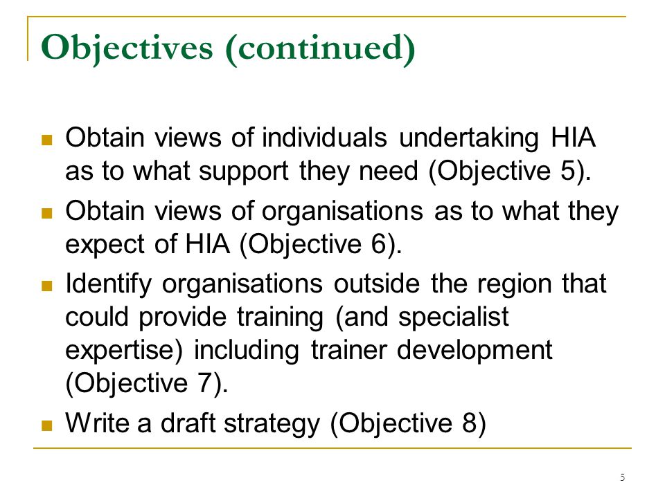 5 Objectives (continued) Obtain views of individuals undertaking HIA as to what support they need (Objective 5).