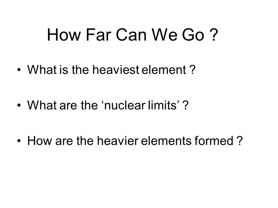 How Far Can We Go ? What is the heaviest element ? What are the 'nuclear limits' ? How are the heavier elements formed ?