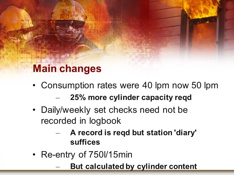 Main changes Consumption rates were 40 lpm now 50 lpm – 25% more cylinder capacity reqd Daily/weekly set checks need not be recorded in logbook – A record is reqd but station diary suffices Re-entry of 750l/15min – But calculated by cylinder content