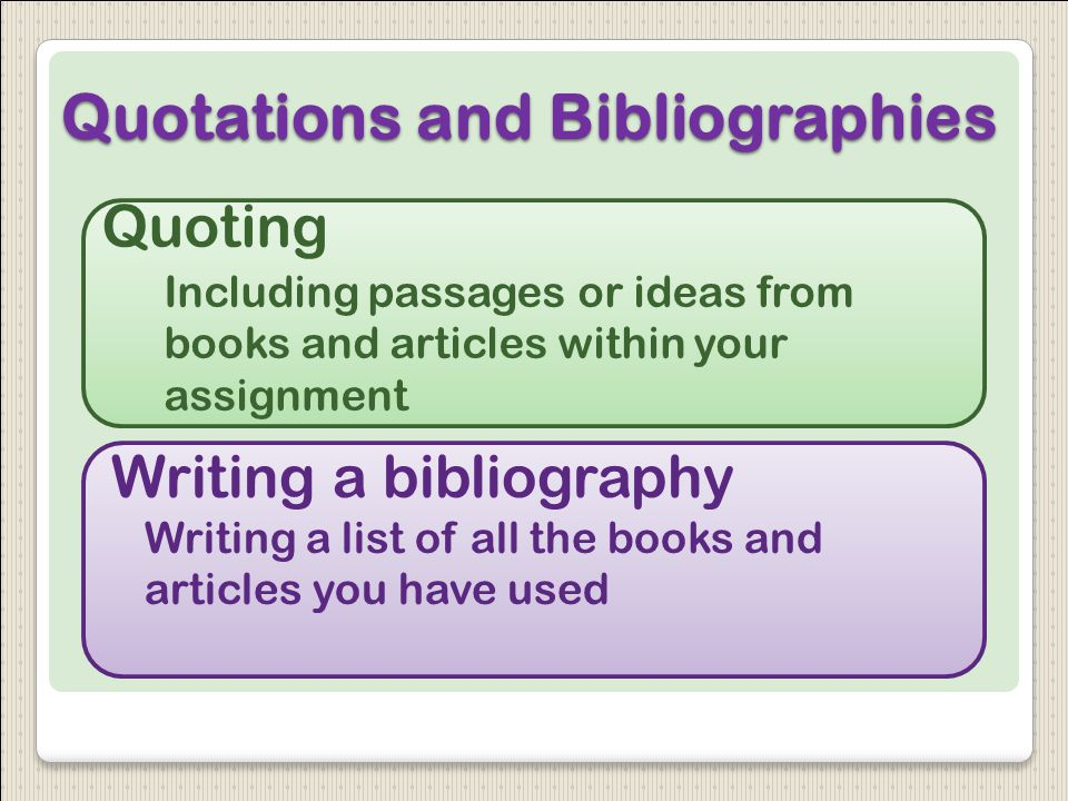 Quotations and Bibliographies Quoting Including passages or ideas from books and articles within your assignment Writing a bibliography Writing a list of all the books and articles you have used