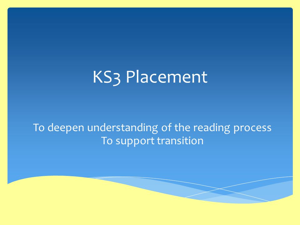 KS3 Placement To deepen understanding of the reading process To support transition