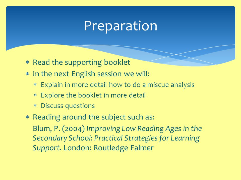  Read the supporting booklet  In the next English session we will:  Explain in more detail how to do a miscue analysis  Explore the booklet in more detail  Discuss questions  Reading around the subject such as: Blum, P.