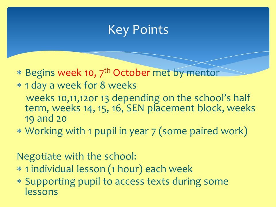  Begins week 10, 7 th October met by mentor  1 day a week for 8 weeks weeks 10,11,12or 13 depending on the school's half term, weeks 14, 15, 16, SEN placement block, weeks 19 and 20  Working with 1 pupil in year 7 (some paired work) Negotiate with the school:  1 individual lesson (1 hour) each week  Supporting pupil to access texts during some lessons Key Points