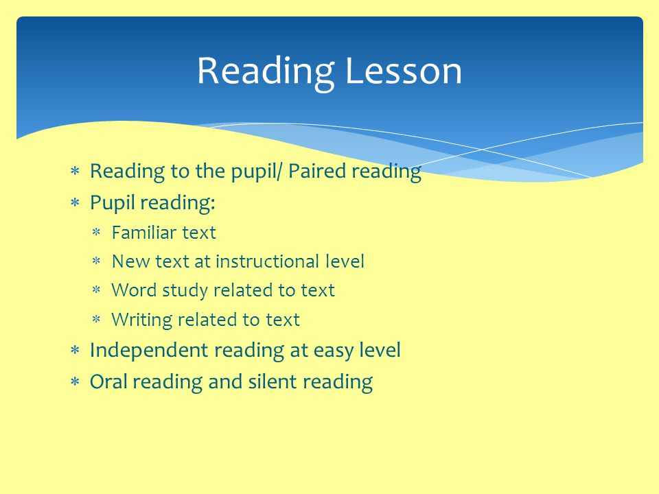  Reading to the pupil/ Paired reading  Pupil reading:  Familiar text  New text at instructional level  Word study related to text  Writing related to text  Independent reading at easy level  Oral reading and silent reading Reading Lesson