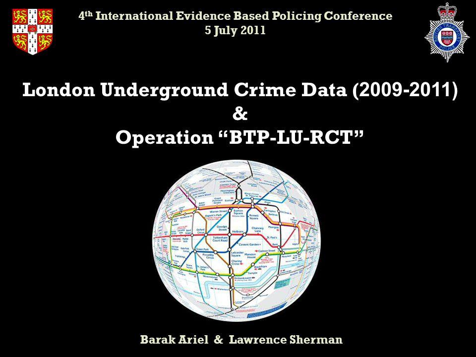 "London Underground Crime Data ( 2009-2011) & Operation ""BTP-LU-RCT"" Barak Ariel & Lawrence Sherman 4 th International Evidence Based Policing Conferen"