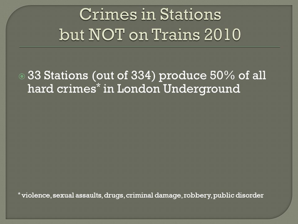  33 Stations (out of 334) produce 50% of all hard crimes * in London Underground * violence, sexual assaults, drugs, criminal damage, robbery, public