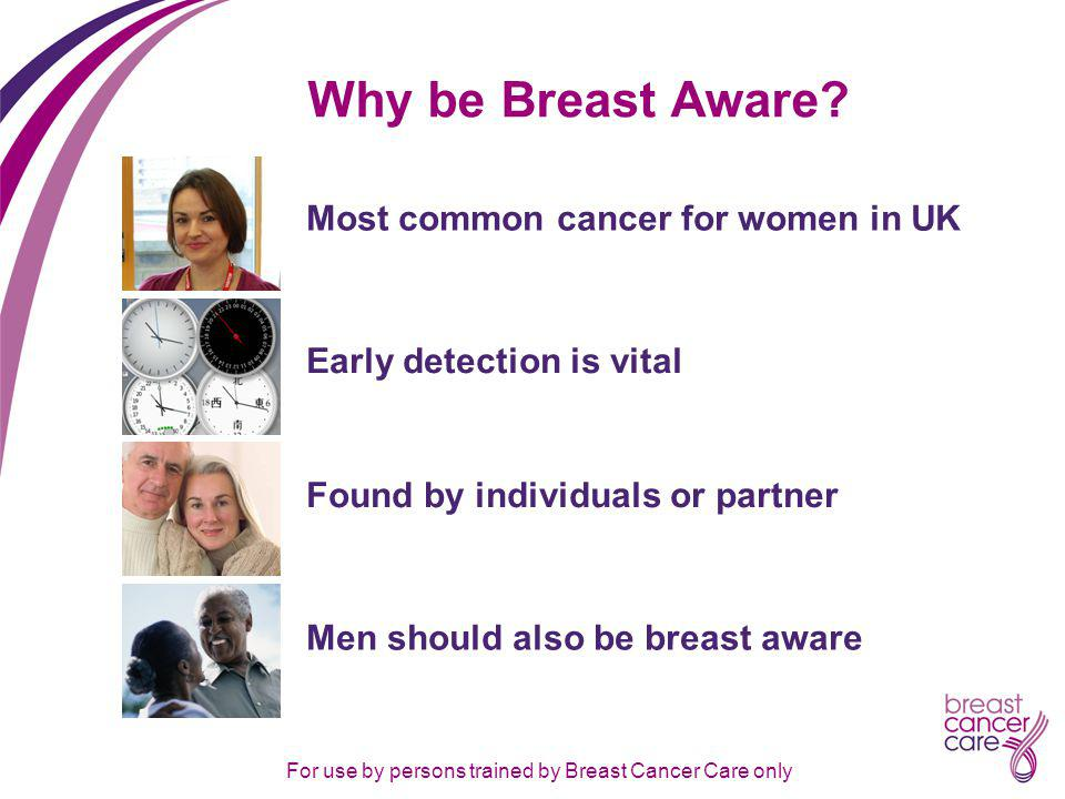 For use by persons trained by Breast Cancer Care only Why be Breast Aware.