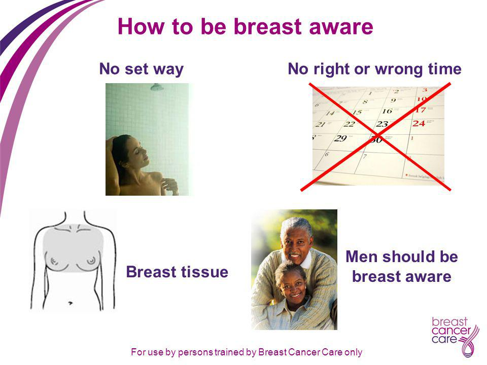 For use by persons trained by Breast Cancer Care only How to be breast aware Men should be breast aware Breast tissue No set wayNo right or wrong time