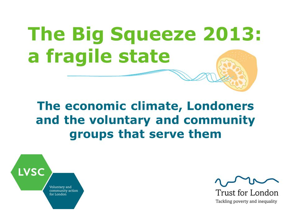The Big Squeeze 2013: a fragile state The economic climate, Londoners and the voluntary and community groups that serve them