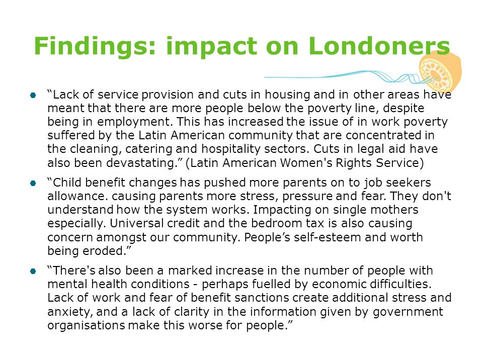 Findings: impact on Londoners  Lack of service provision and cuts in housing and in other areas have meant that there are more people below the poverty line, despite being in employment.