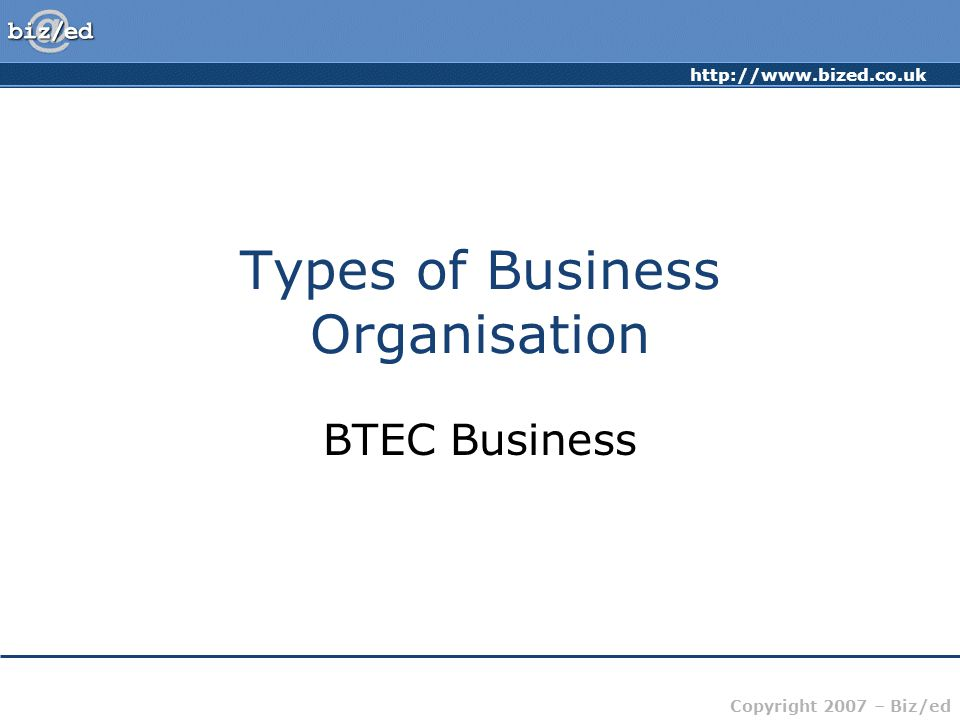 http://www.bized.co.uk Copyright 2007 – Biz/ed Types of Business Organisation BTEC Business