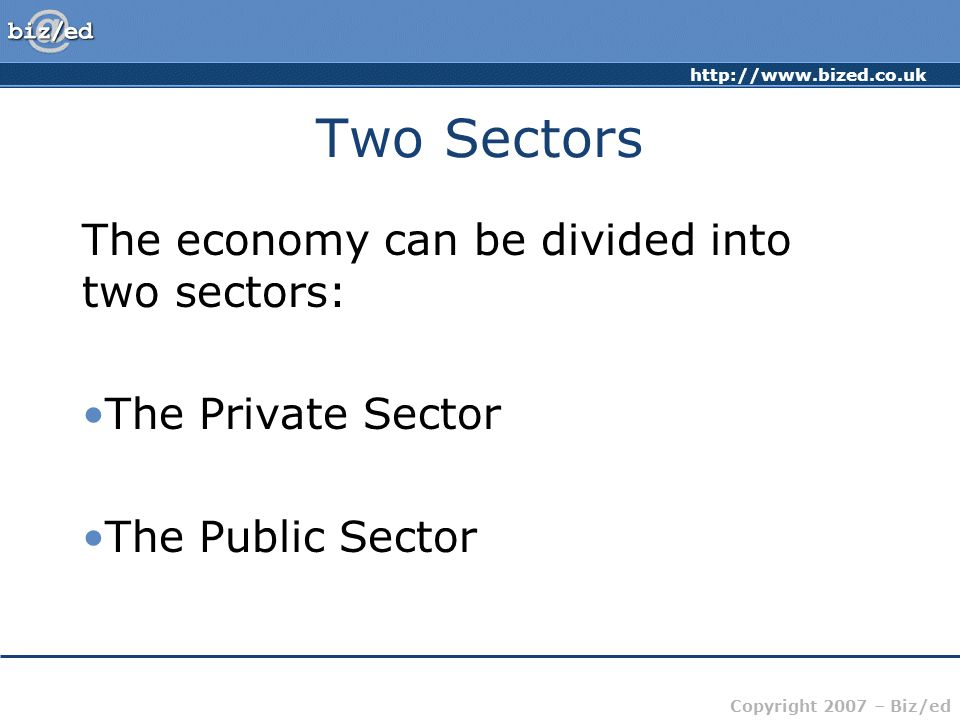 http://www.bized.co.uk Copyright 2007 – Biz/ed Two Sectors The economy can be divided into two sectors: The Private Sector The Public Sector