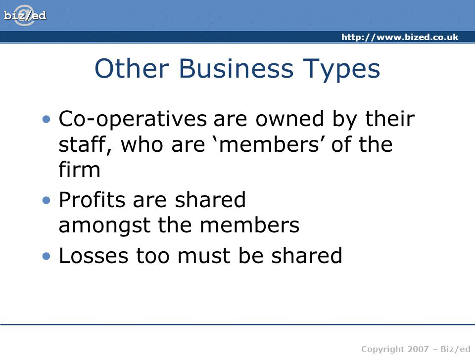 http://www.bized.co.uk Copyright 2007 – Biz/ed Other Business Types Co-operatives are owned by their staff, who are 'members' of the firm Profits are shared amongst the members Losses too must be shared