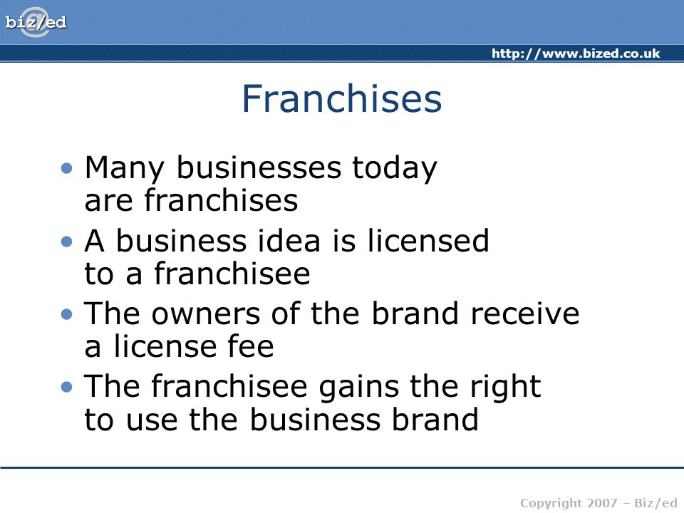 http://www.bized.co.uk Copyright 2007 – Biz/ed Franchises Many businesses today are franchises A business idea is licensed to a franchisee The owners of the brand receive a license fee The franchisee gains the right to use the business brand