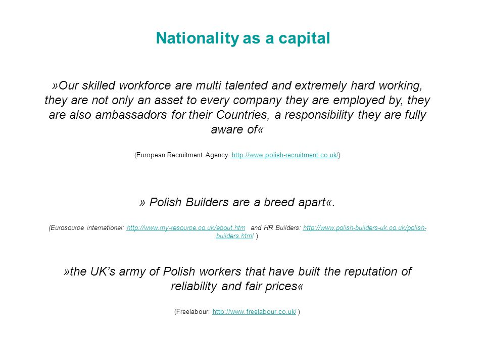 »Our skilled workforce are multi talented and extremely hard working, they are not only an asset to every company they are employed by, they are also ambassadors for their Countries, a responsibility they are fully aware of« (European Recruitment Agency: http://www.polish-recruitment.co.uk/)http://www.polish-recruitment.co.uk/ » Polish Builders are a breed apart«.