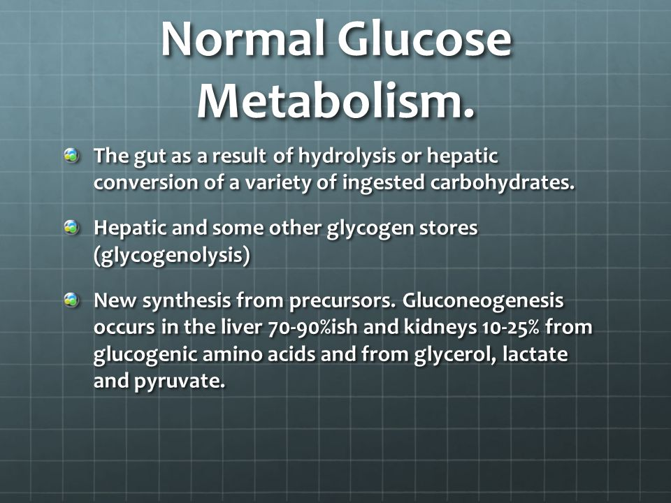 Normal Glucose Metabolism. The gut as a result of hydrolysis or hepatic conversion of a variety of ingested carbohydrates. Hepatic and some other glyc