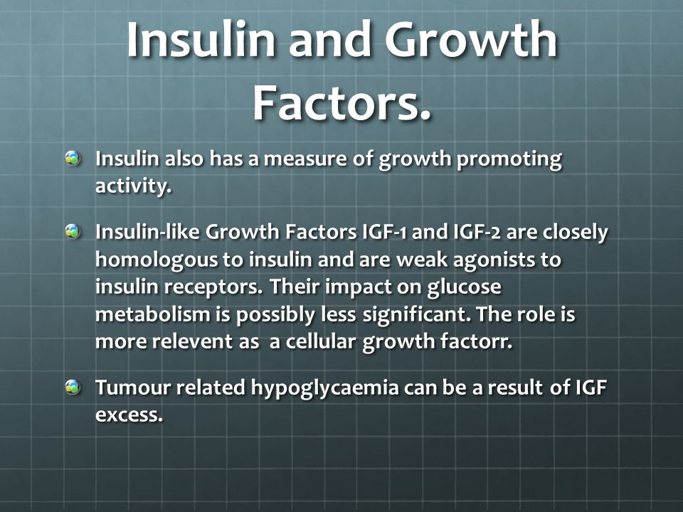 Insulin and Growth Factors. Insulin also has a measure of growth promoting activity.