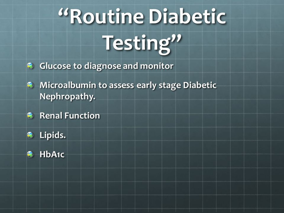 Routine Diabetic Testing Glucose to diagnose and monitor Microalbumin to assess early stage Diabetic Nephropathy.