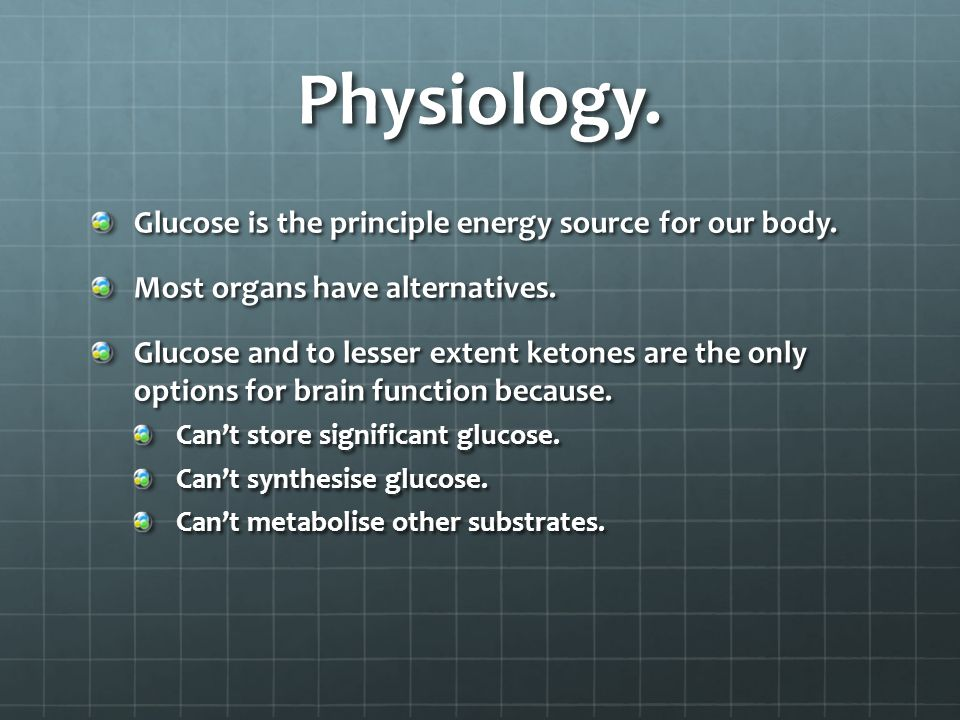 Physiology. Glucose is the principle energy source for our body.