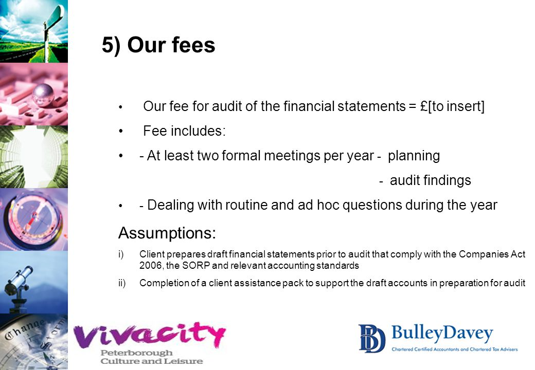 5) Our fees Our fee for audit of the financial statements = £[to insert] Fee includes: - At least two formal meetings per year - planning - audit find