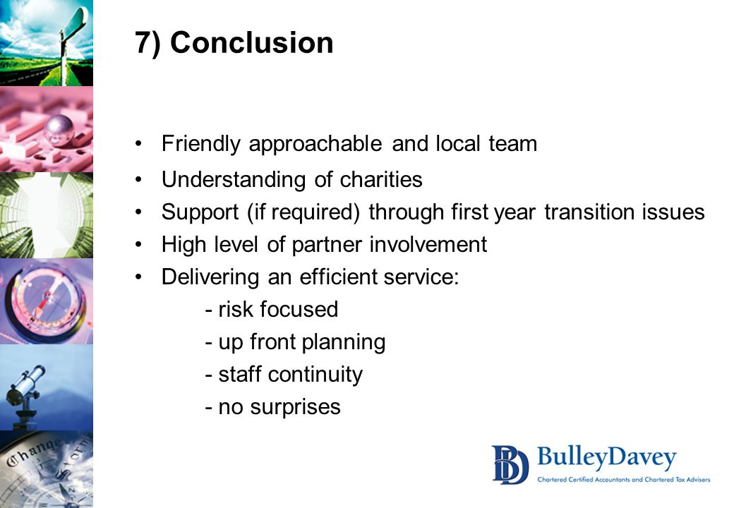 7) Conclusion Friendly approachable and local team Understanding of charities Support (if required) through first year transition issues High level of partner involvement Delivering an efficient service: - risk focused - up front planning - staff continuity - no surprises