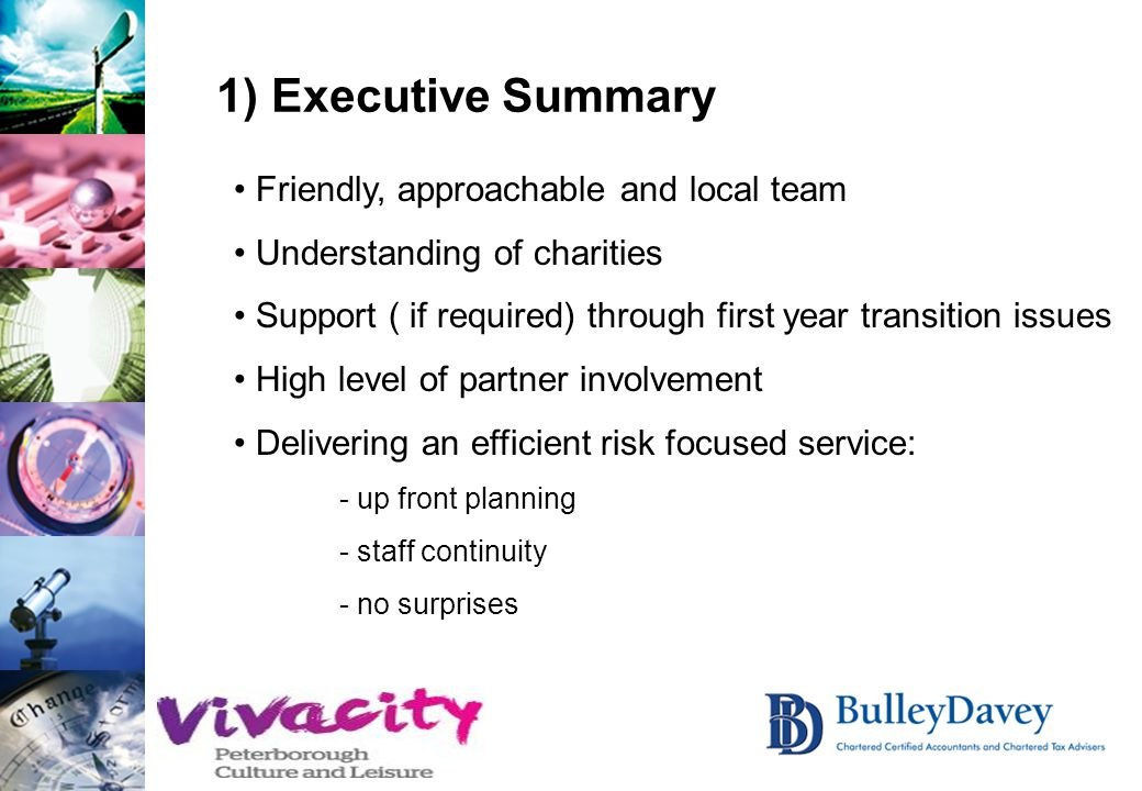 1) Executive Summary Friendly, approachable and local team Understanding of charities Support ( if required) through first year transition issues High level of partner involvement Delivering an efficient risk focused service: - up front planning - staff continuity - no surprises