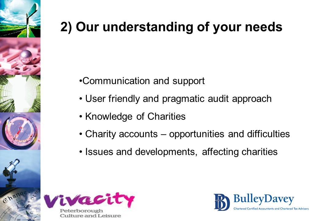 2) Our understanding of your needs Communication and support User friendly and pragmatic audit approach Knowledge of Charities Charity accounts – opportunities and difficulties Issues and developments, affecting charities