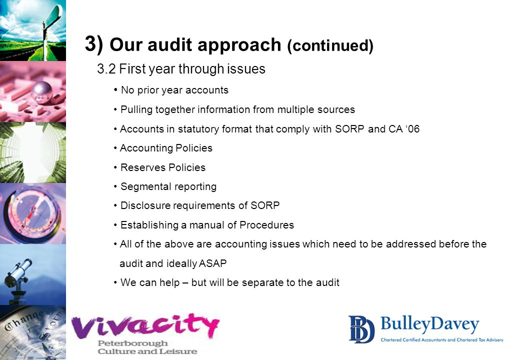 3) Our audit approach (continued) 3.2 First year through issues No prior year accounts Pulling together information from multiple sources Accounts in statutory format that comply with SORP and CA '06 Accounting Policies Reserves Policies Segmental reporting Disclosure requirements of SORP Establishing a manual of Procedures All of the above are accounting issues which need to be addressed before the audit and ideally ASAP We can help – but will be separate to the audit