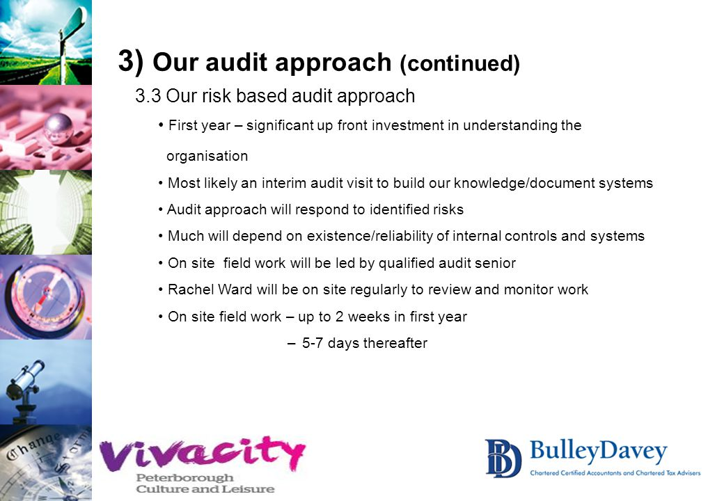 3) Our audit approach (continued) 3.3 Our risk based audit approach First year – significant up front investment in understanding the organisation Most likely an interim audit visit to build our knowledge/document systems Audit approach will respond to identified risks Much will depend on existence/reliability of internal controls and systems On site field work will be led by qualified audit senior Rachel Ward will be on site regularly to review and monitor work On site field work – up to 2 weeks in first year – 5-7 days thereafter