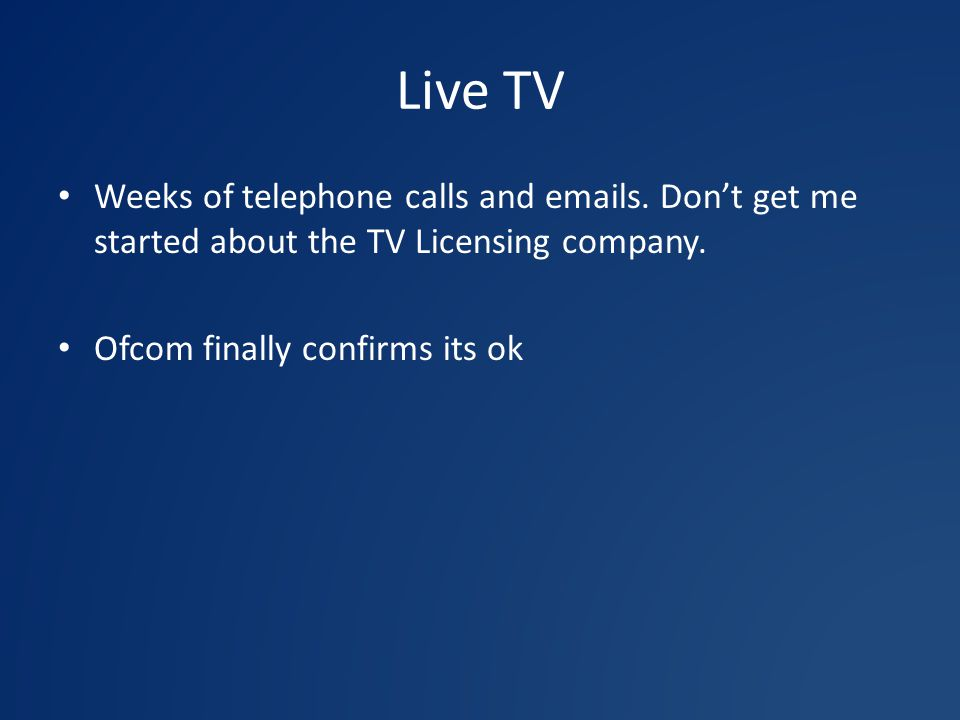 Live TV Weeks of telephone calls and  s. Don't get me started about the TV Licensing company.