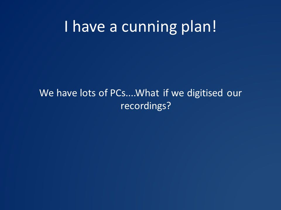I have a cunning plan! We have lots of PCs....What if we digitised our recordings