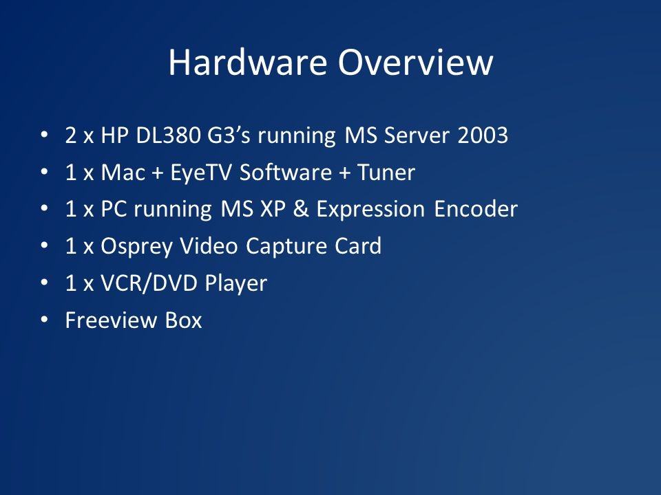 Hardware Overview 2 x HP DL380 G3's running MS Server x Mac + EyeTV Software + Tuner 1 x PC running MS XP & Expression Encoder 1 x Osprey Video Capture Card 1 x VCR/DVD Player Freeview Box