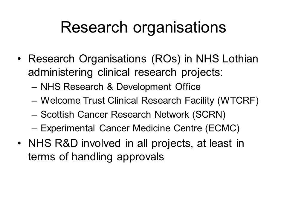 Research organisations Research Organisations (ROs) in NHS Lothian administering clinical research projects: –NHS Research & Development Office –Welcome Trust Clinical Research Facility (WTCRF) –Scottish Cancer Research Network (SCRN) –Experimental Cancer Medicine Centre (ECMC) NHS R&D involved in all projects, at least in terms of handling approvals
