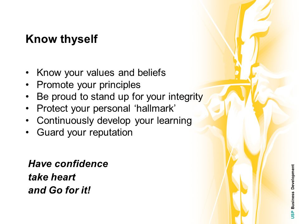 USP Business Development Know thyself Know your values and beliefs Promote your principles Be proud to stand up for your integrity Protect your personal 'hallmark' Continuously develop your learning Guard your reputation Have confidence take heart and Go for it!