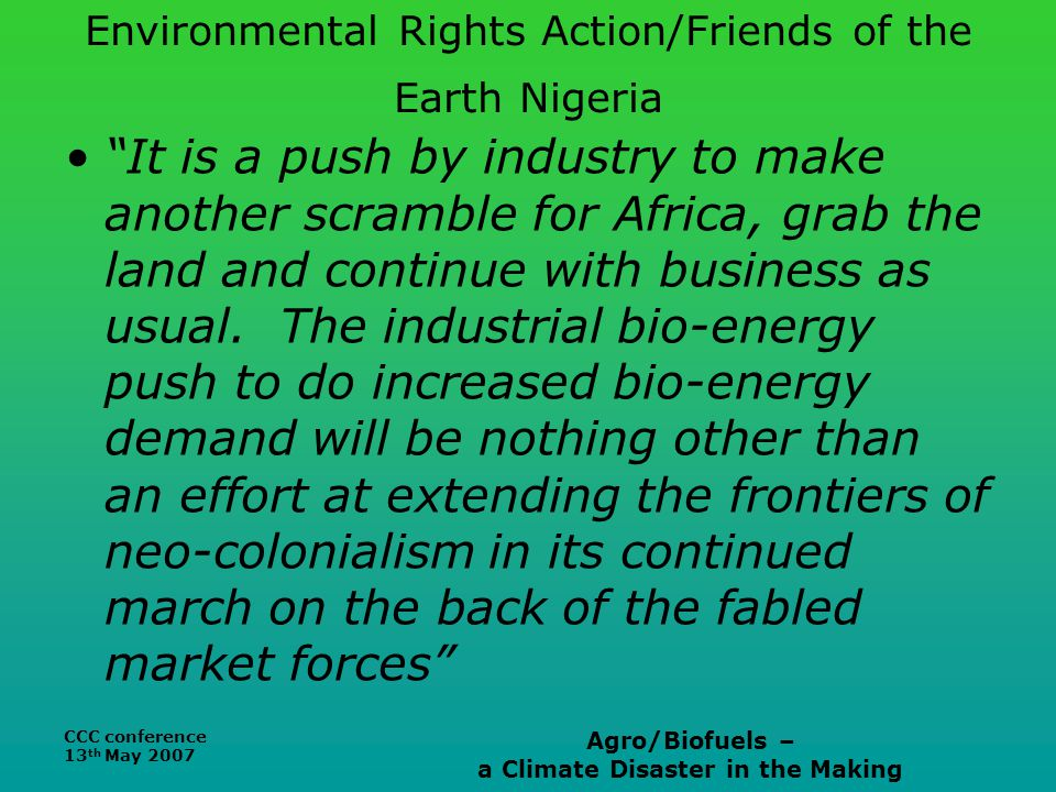 CCC conference 13 th May 2007 Agro/Biofuels – a Climate Disaster in the Making Environmental Rights Action/Friends of the Earth Nigeria It is a push by industry to make another scramble for Africa, grab the land and continue with business as usual.