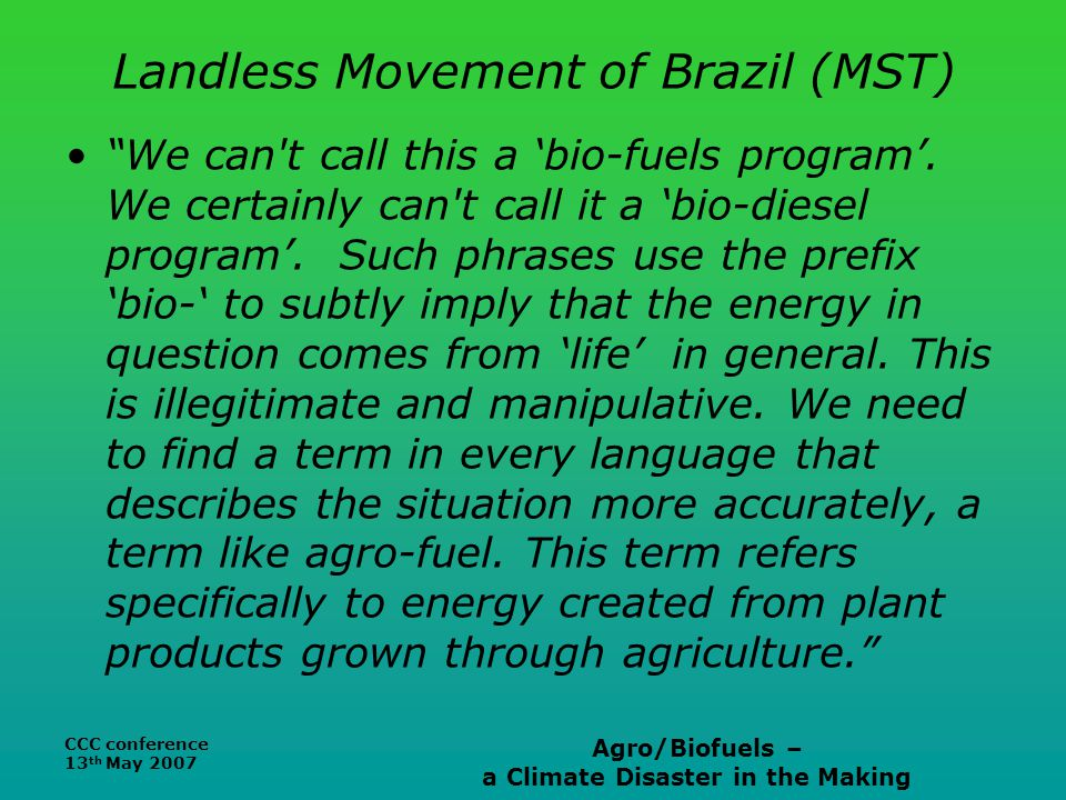 CCC conference 13 th May 2007 Agro/Biofuels – a Climate Disaster in the Making Landless Movement of Brazil (MST) We can t call this a 'bio-fuels program'.