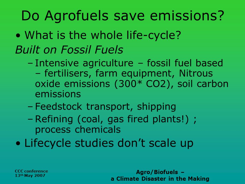 CCC conference 13 th May 2007 Agro/Biofuels – a Climate Disaster in the Making Do Agrofuels save emissions.