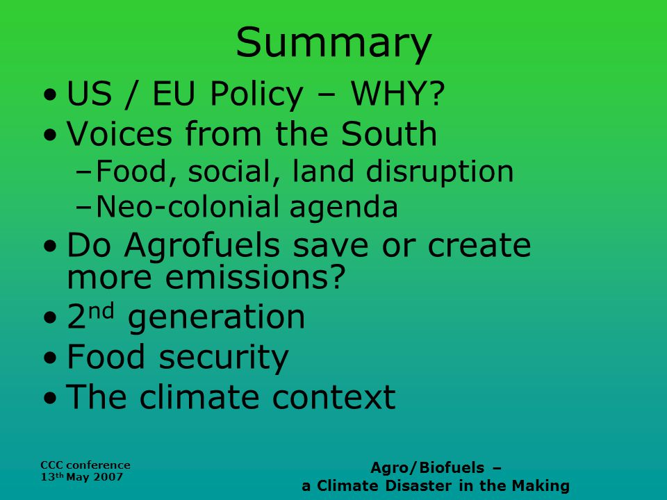 CCC conference 13 th May 2007 Agro/Biofuels – a Climate Disaster in the Making Summary US / EU Policy – WHY.