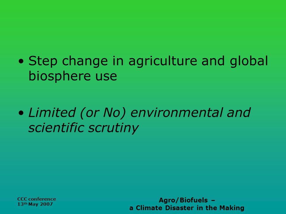 CCC conference 13 th May 2007 Agro/Biofuels – a Climate Disaster in the Making Step change in agriculture and global biosphere use Limited (or No) environmental and scientific scrutiny