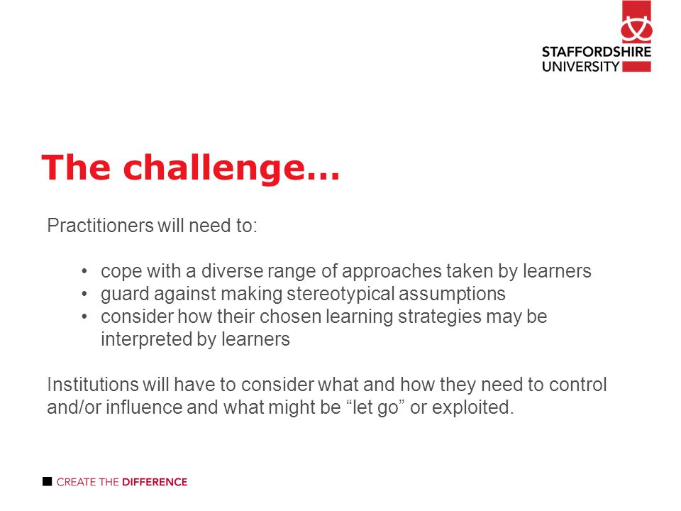 The challenge… Practitioners will need to: cope with a diverse range of approaches taken by learners guard against making stereotypical assumptions consider how their chosen learning strategies may be interpreted by learners Institutions will have to consider what and how they need to control and/or influence and what might be let go or exploited.
