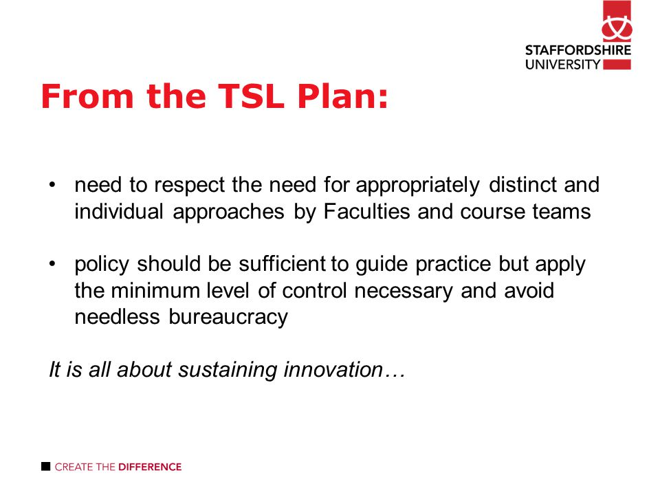 From the TSL Plan: need to respect the need for appropriately distinct and individual approaches by Faculties and course teams policy should be sufficient to guide practice but apply the minimum level of control necessary and avoid needless bureaucracy It is all about sustaining innovation…