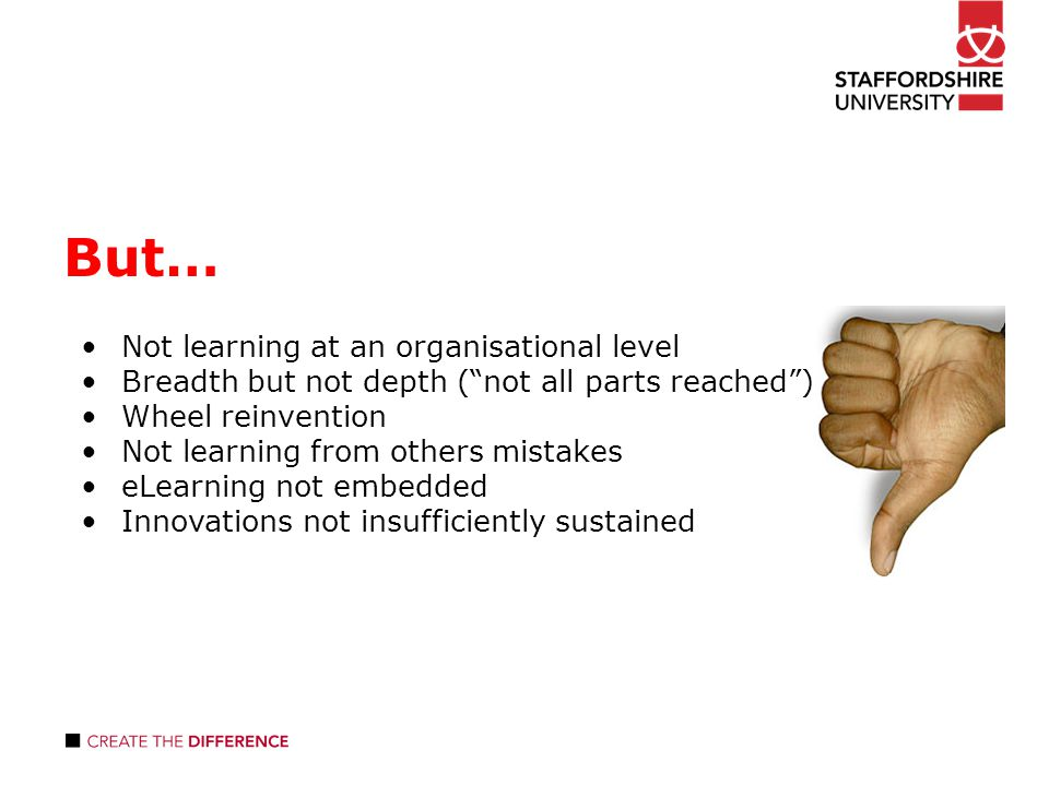 But… Not learning at an organisational level Breadth but not depth ( not all parts reached ) Wheel reinvention Not learning from others mistakes eLearning not embedded Innovations not insufficiently sustained