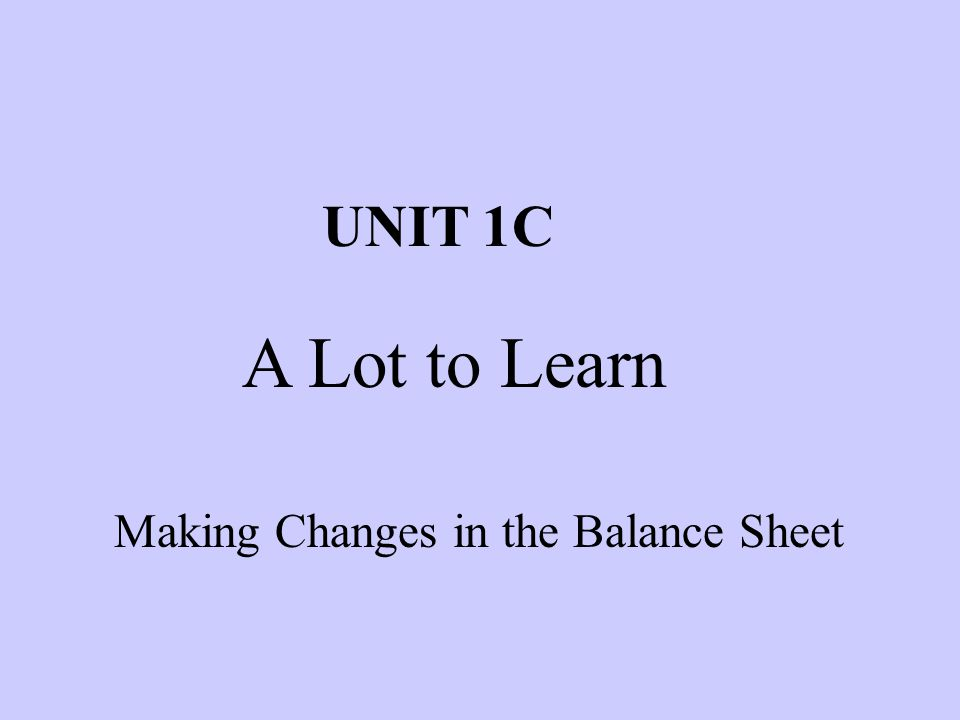 Making Changes in the Balance Sheet UNIT 1C A Lot to Learn