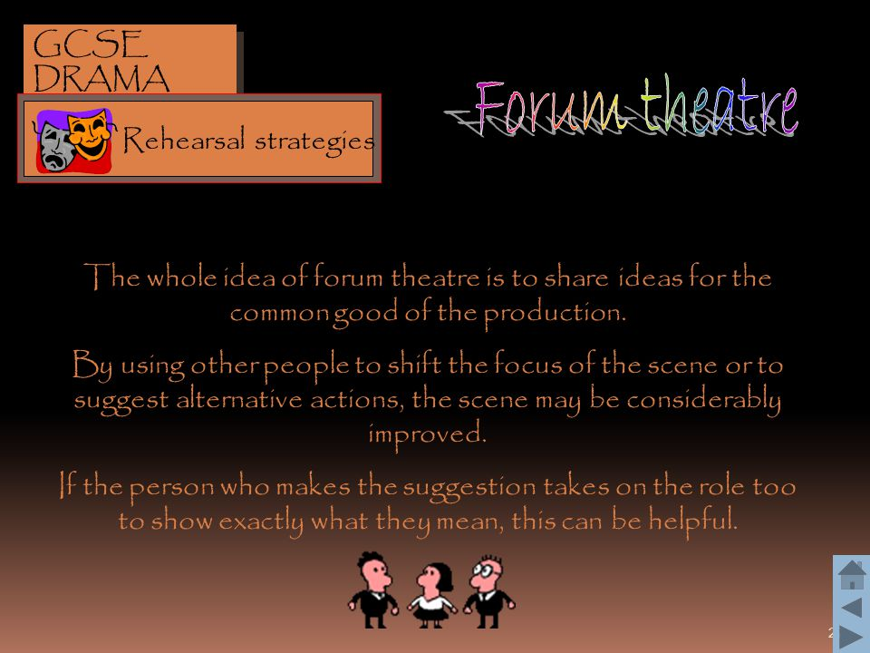 22 The whole idea of forum theatre is to share ideas for the common good of the production. By using other people to shift the focus of the scene or t