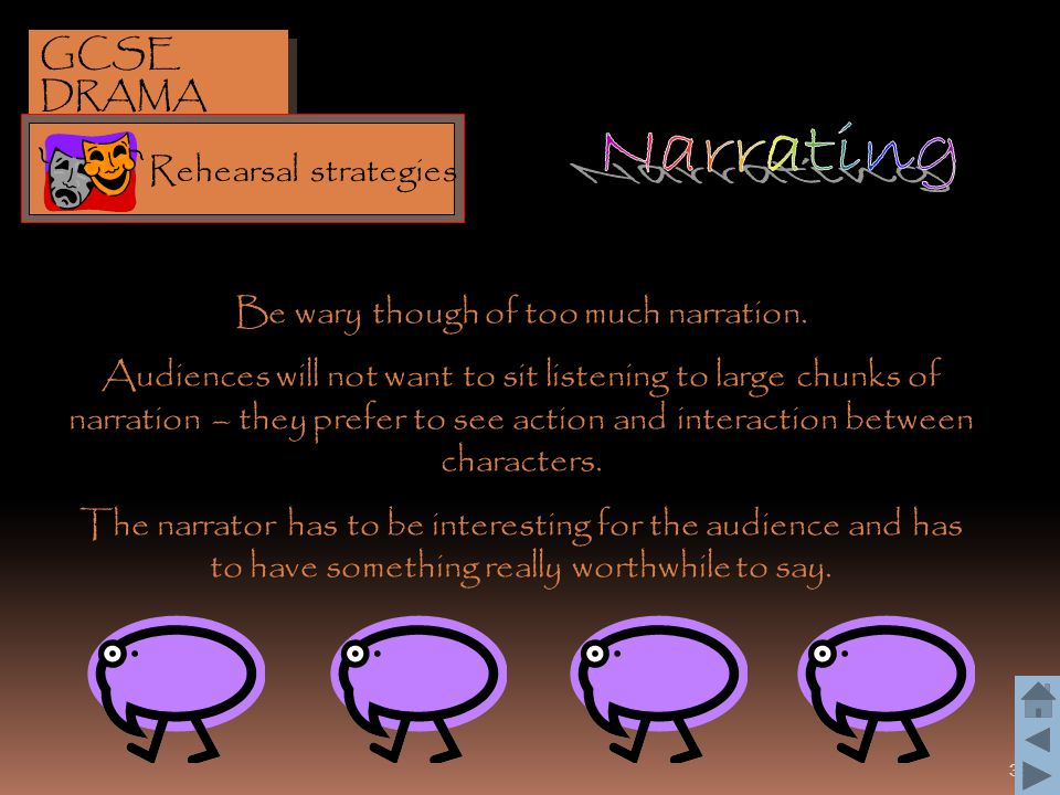 38 Be wary though of too much narration. Audiences will not want to sit listening to large chunks of narration – they prefer to see action and interac