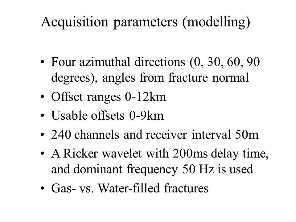 Acquisition parameters (modelling) Four azimuthal directions (0, 30, 60, 90 degrees), angles from fracture normal Offset ranges 0-12km Usable offsets