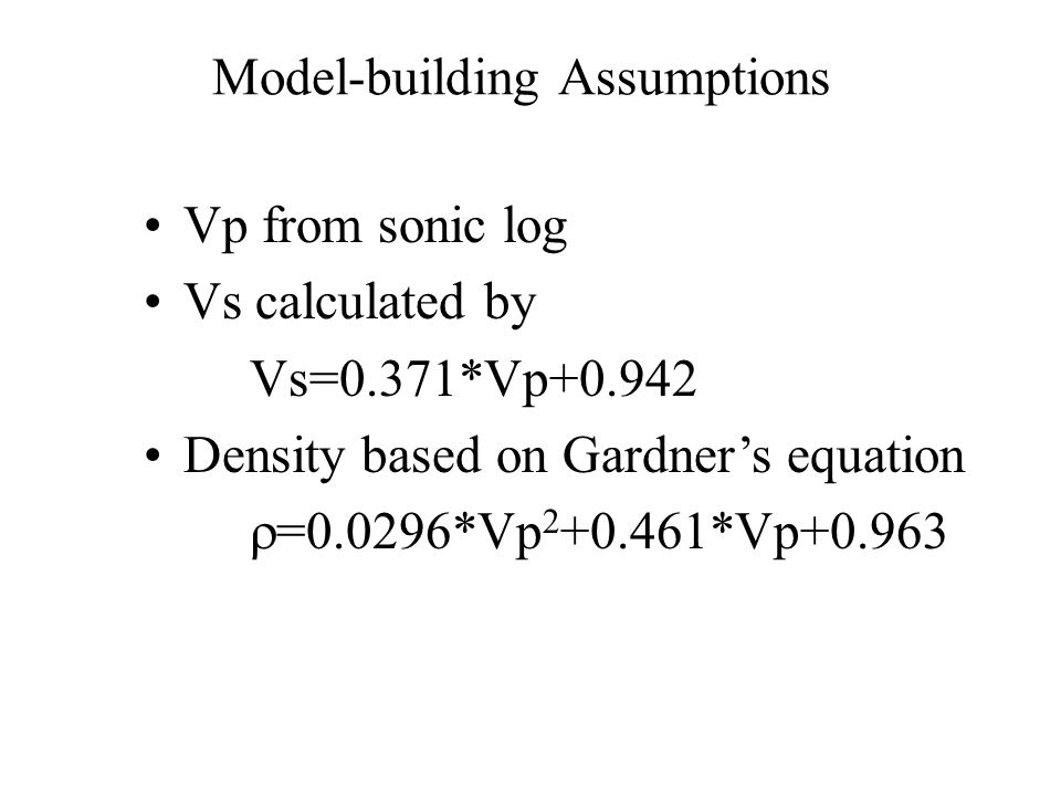 Model-building Assumptions Vp from sonic log Vs calculated by Vs=0.371*Vp+0.942 Density based on Gardner's equation  =0.0296*Vp 2 +0.461*Vp+0.963
