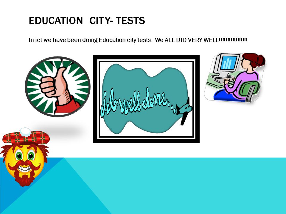 In ict we have been doing Education city tests. We ALL DID VERY WELL!!!!!!!!!!!!!!!!.