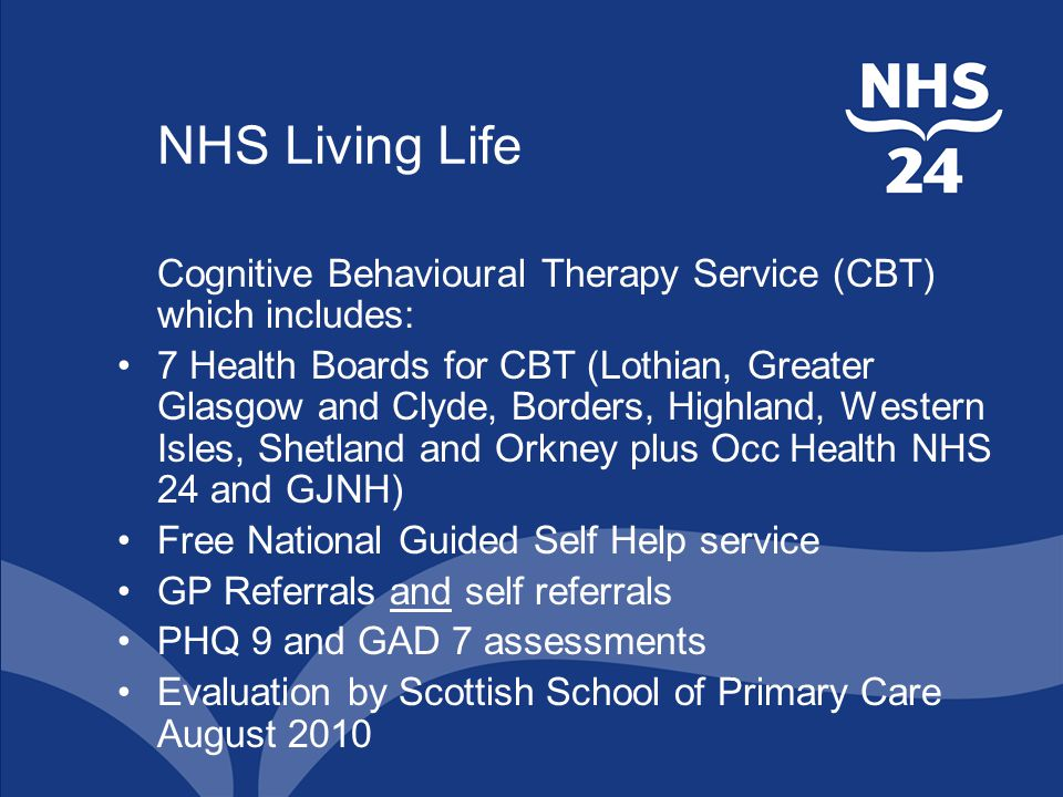 NHS Living Life Cognitive Behavioural Therapy Service (CBT) which includes: 7 Health Boards for CBT (Lothian, Greater Glasgow and Clyde, Borders, Highland, Western Isles, Shetland and Orkney plus Occ Health NHS 24 and GJNH) Free National Guided Self Help service GP Referrals and self referrals PHQ 9 and GAD 7 assessments Evaluation by Scottish School of Primary Care August 2010